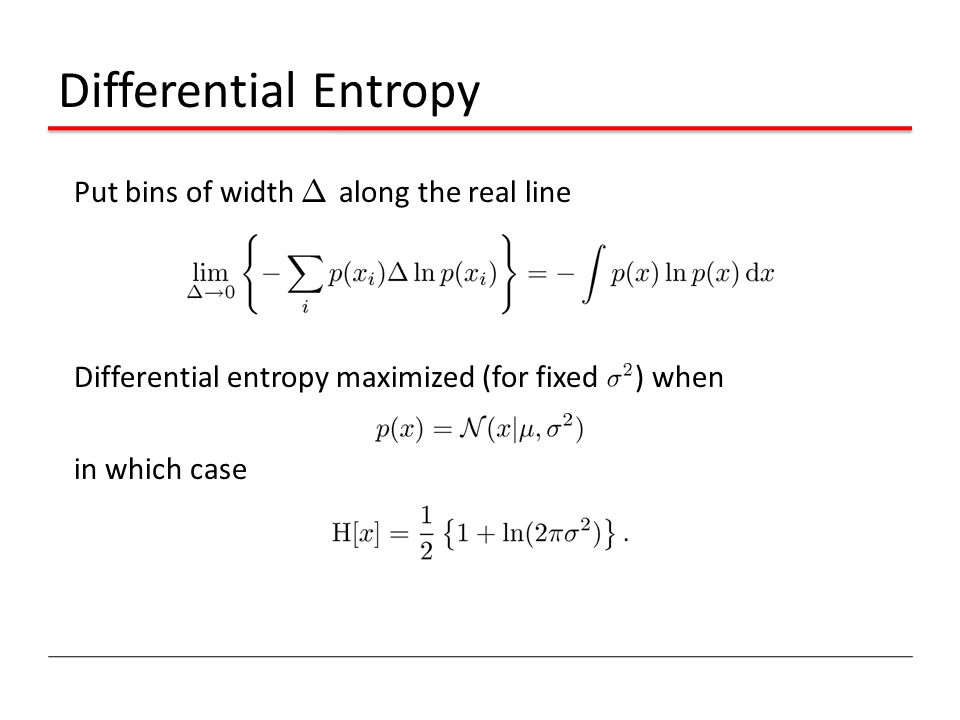 Differential Entropy Put bins of width ¢ along the real line Differential entropy maximized (for fixed ) when in which case