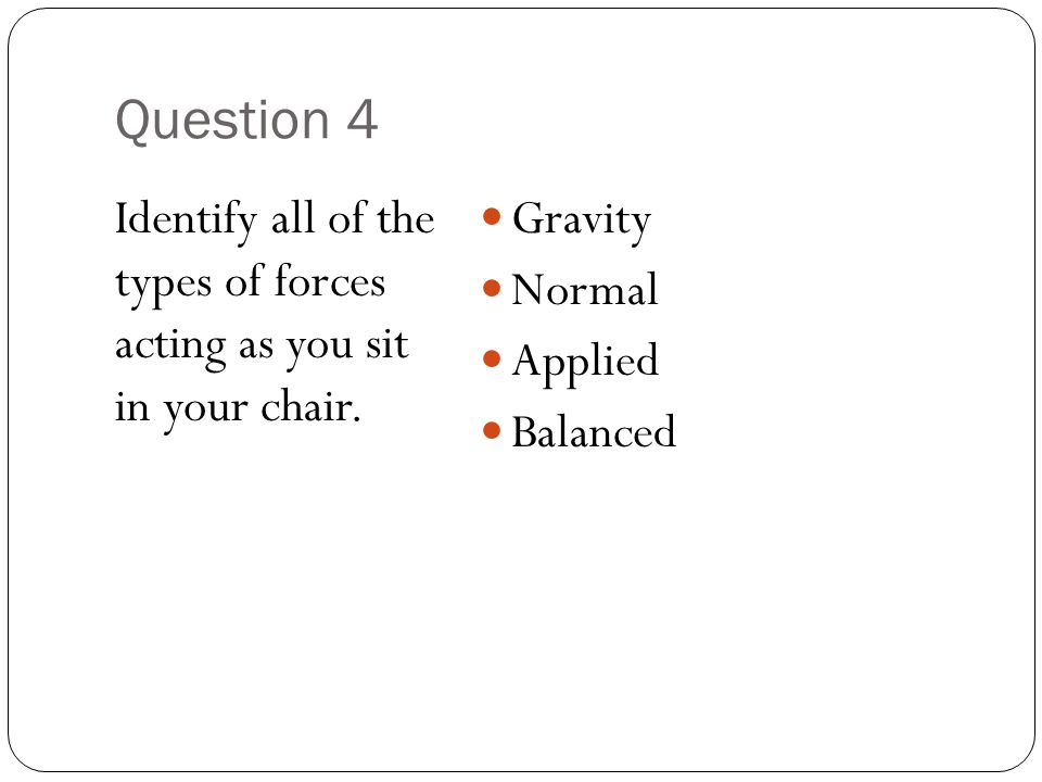 Question 4 Identify all of the types of forces acting as you sit in your chair. Gravity. Normal.