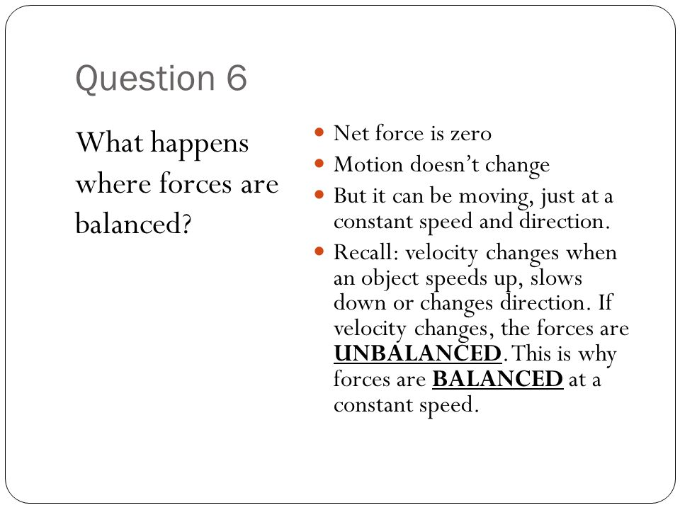 Question 6 What happens where forces are balanced Net force is zero