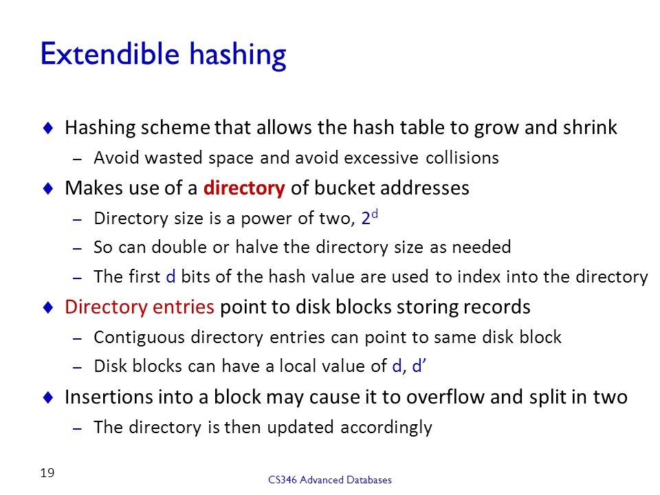 Extendible hashing Hashing scheme that allows the hash table to grow and shrink. Avoid wasted space and avoid excessive collisions.