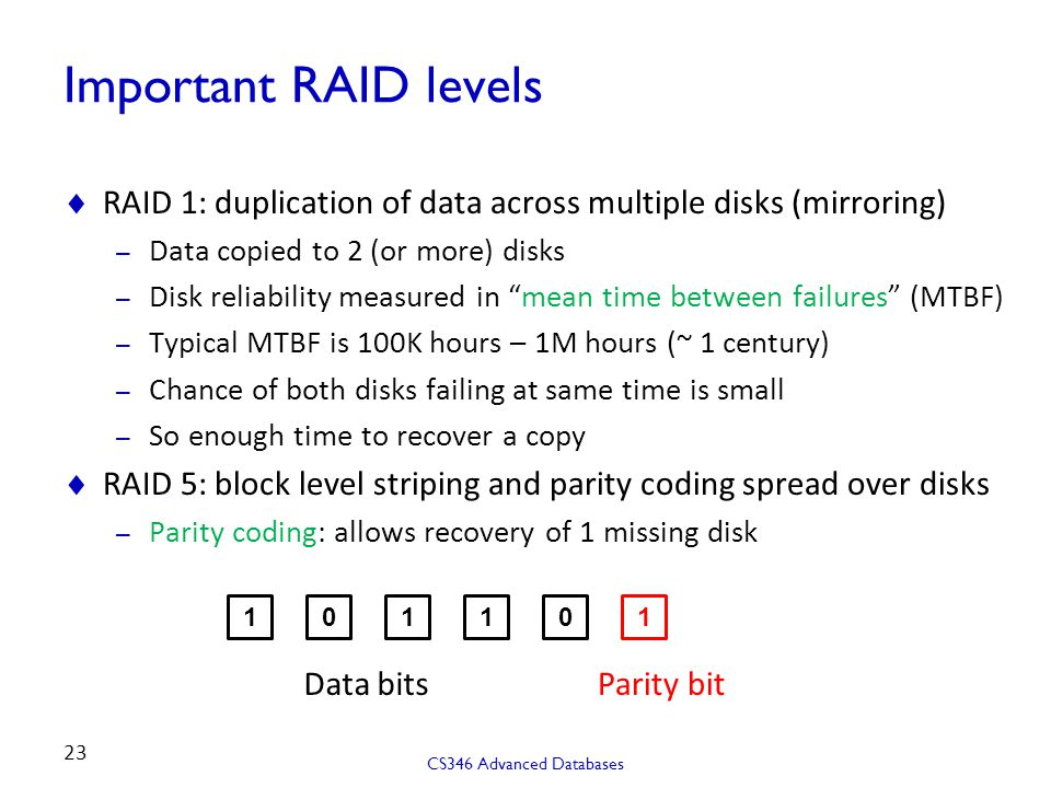 Important RAID levels RAID 1: duplication of data across multiple disks (mirroring) Data copied to 2 (or more) disks.
