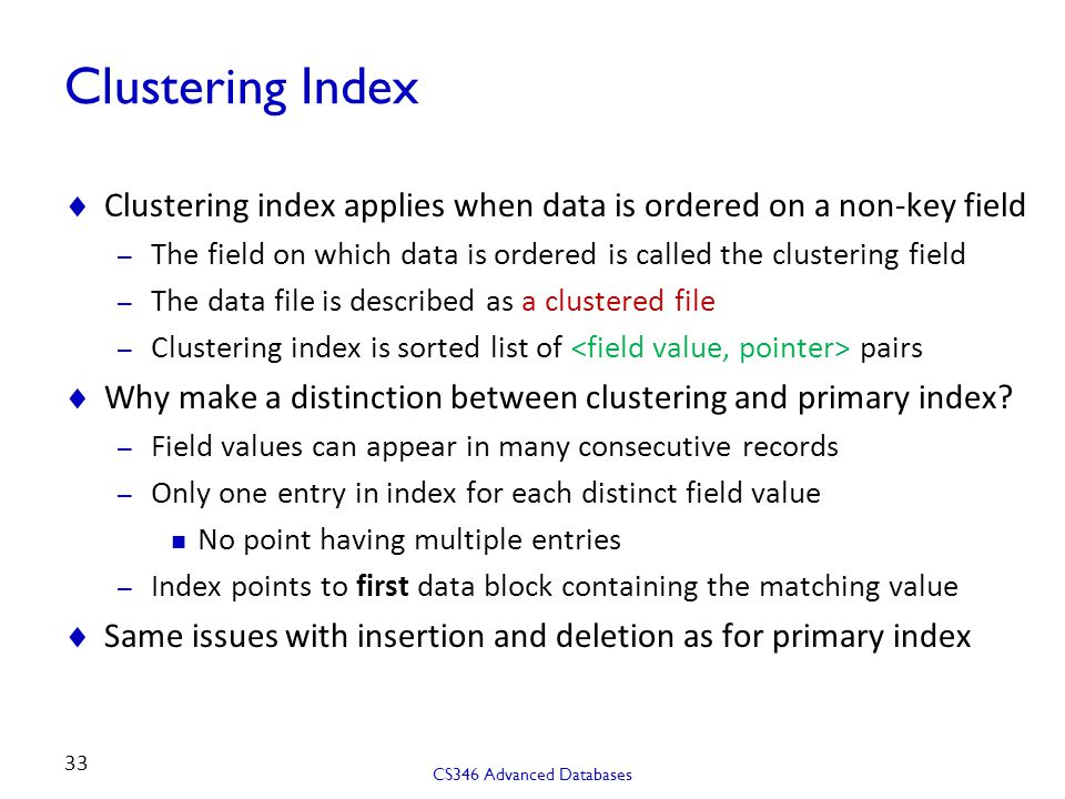 Clustering Index Clustering index applies when data is ordered on a non-key field. The field on which data is ordered is called the clustering field.