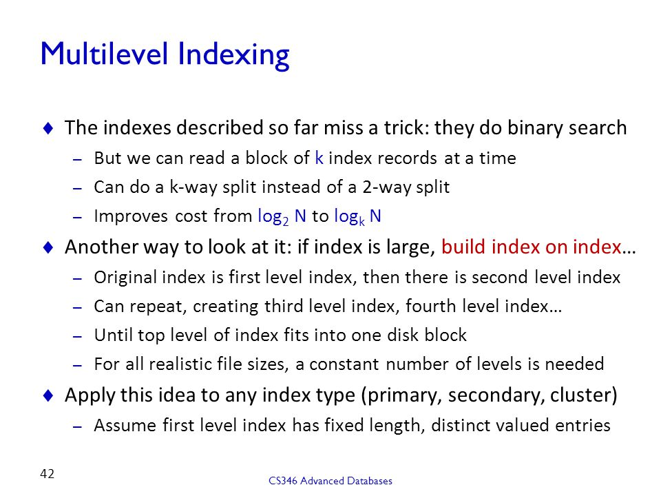 Multilevel Indexing The indexes described so far miss a trick: they do binary search. But we can read a block of k index records at a time.