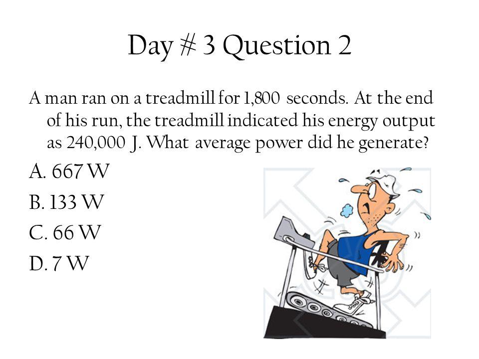 Day # 3 Question 2 A. 667 W B. 133 W C. 66 W D. 7 W