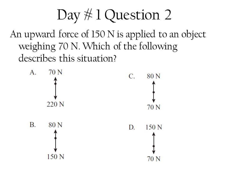 Day # 1 Question 2 An upward force of 150 N is applied to an object weighing 70 N.