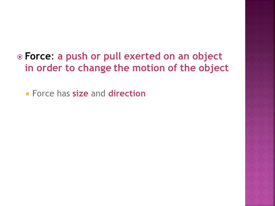 Force: a push or pull exerted on an object in order to change the motion of the object