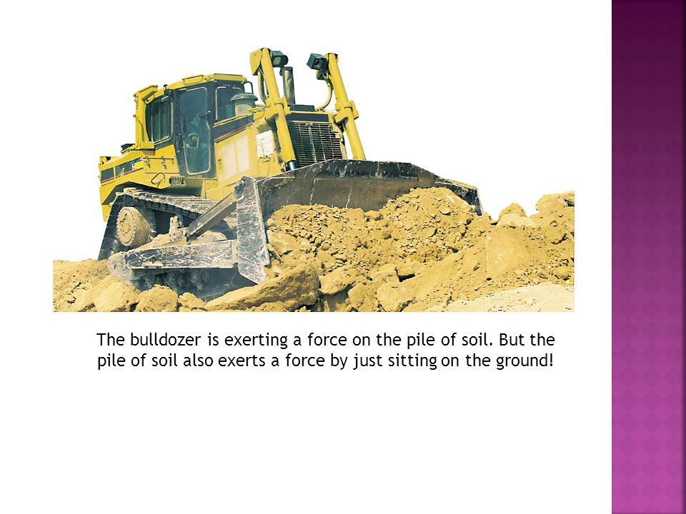 The bulldozer is exerting a force on the pile of soil