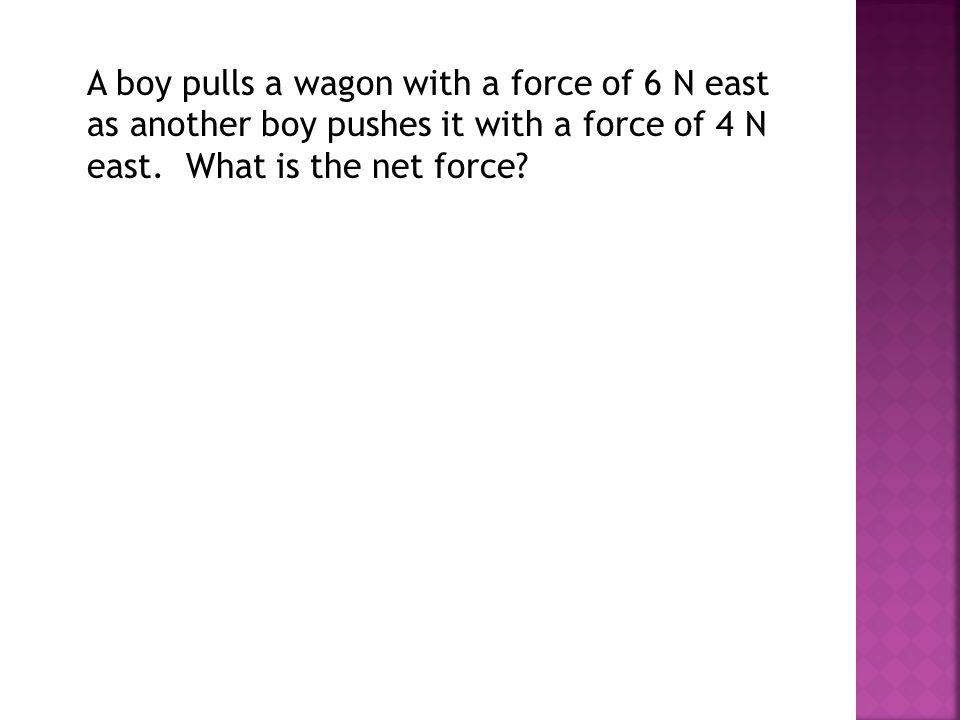 A boy pulls a wagon with a force of 6 N east as another boy pushes it with a force of 4 N east.