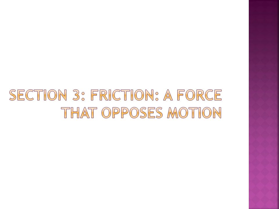 Section 3: Friction: A Force that Opposes Motion