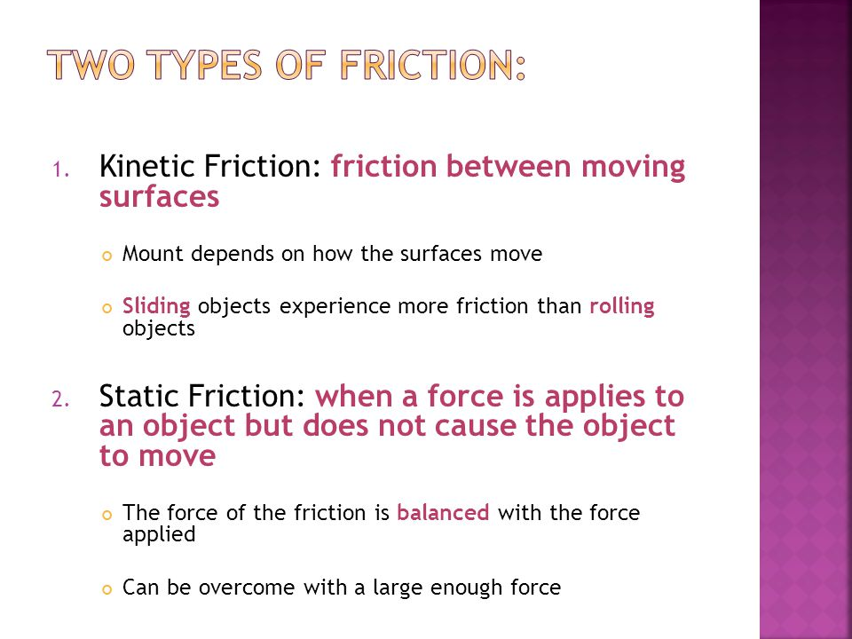 Two Types of Friction: Kinetic Friction: friction between moving surfaces. Mount depends on how the surfaces move.
