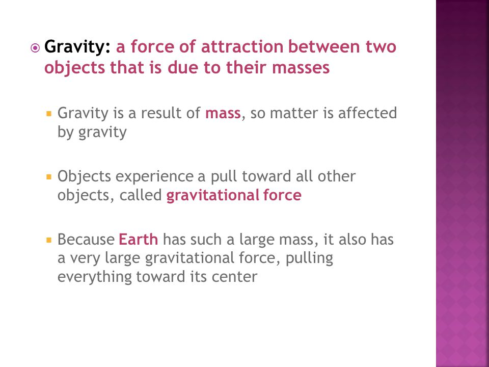 Gravity: a force of attraction between two objects that is due to their masses