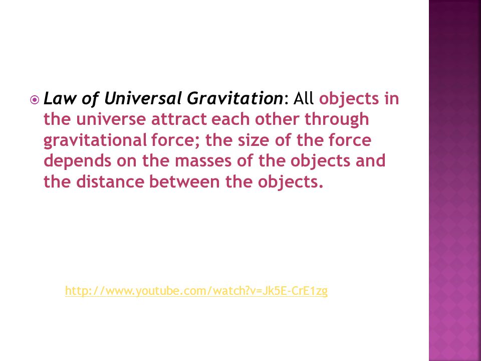 Law of Universal Gravitation: All objects in the universe attract each other through gravitational force; the size of the force depends on the masses of the objects and the distance between the objects.