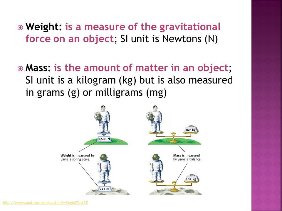 Weight: is a measure of the gravitational force on an object; SI unit is Newtons (N)