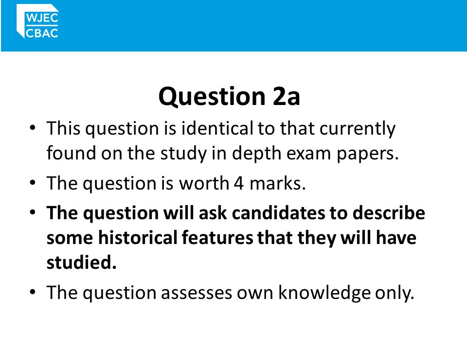Question 2a This question is identical to that currently found on the study in depth exam papers. The question is worth 4 marks.