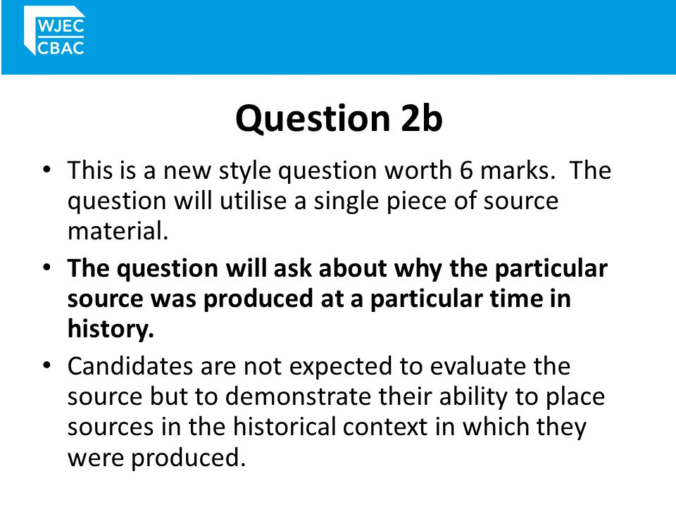 Question 2b This is a new style question worth 6 marks. The question will utilise a single piece of source material.