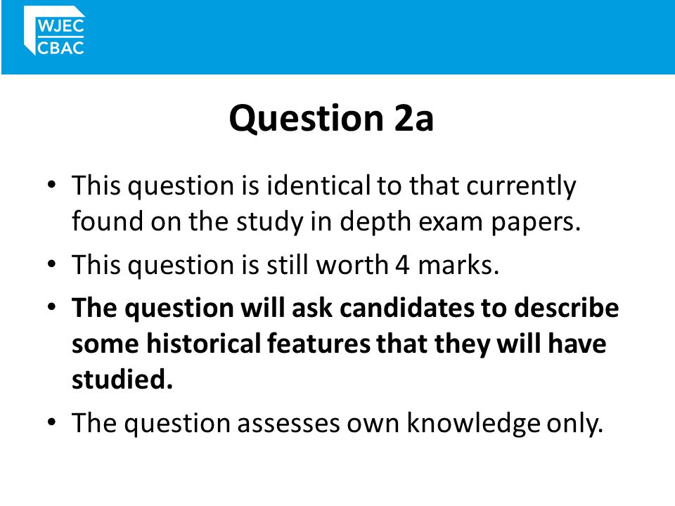 Question 2a This question is identical to that currently found on the study in depth exam papers. This question is still worth 4 marks.