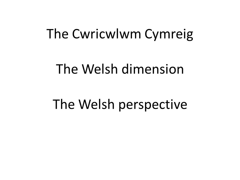 The Cwricwlwm Cymreig The Welsh dimension The Welsh perspective
