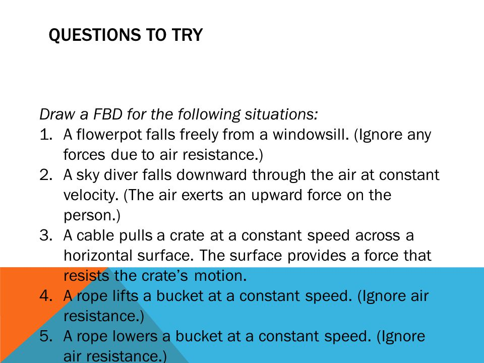 Questions to Try Draw a FBD for the following situations: