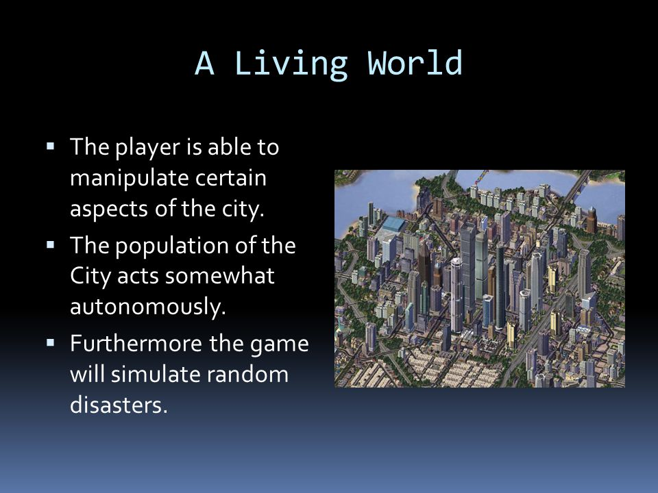 A Living World The player is able to manipulate certain aspects of the city. The population of the City acts somewhat autonomously.