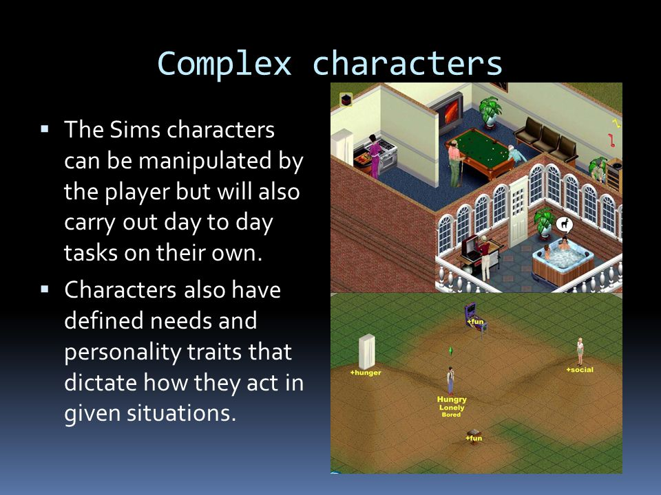 Complex characters The Sims characters can be manipulated by the player but will also carry out day to day tasks on their own.