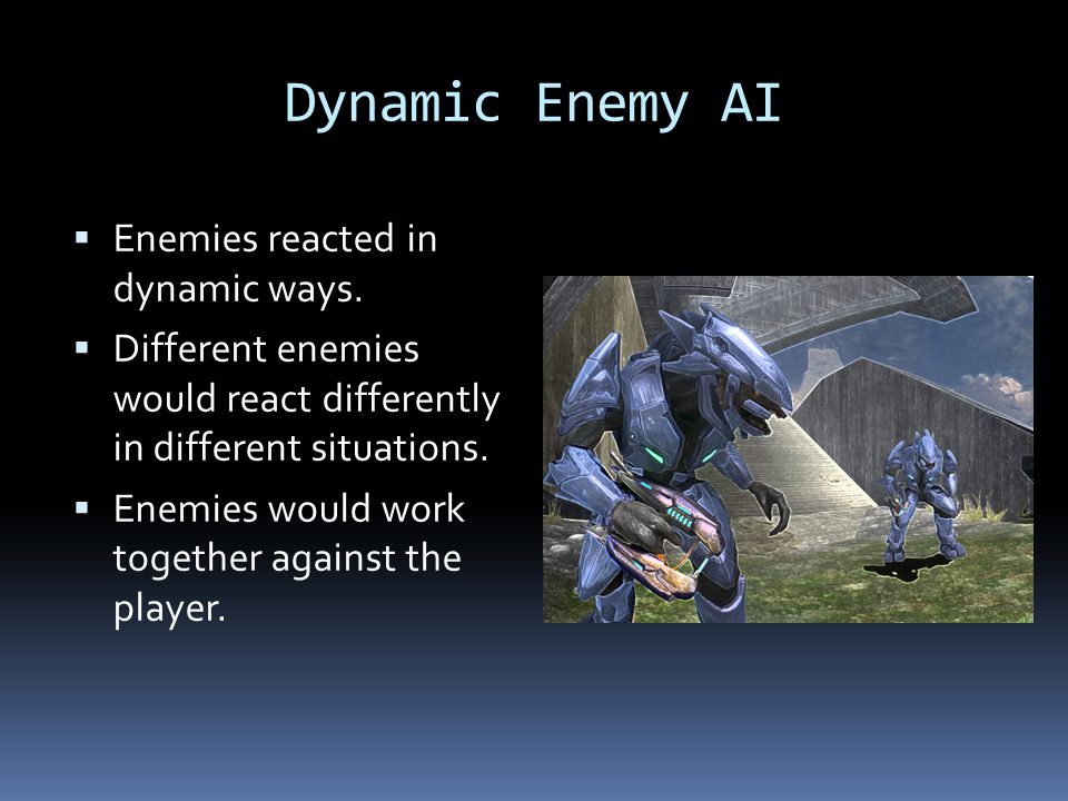 Dynamic Enemy AI Enemies reacted in dynamic ways.