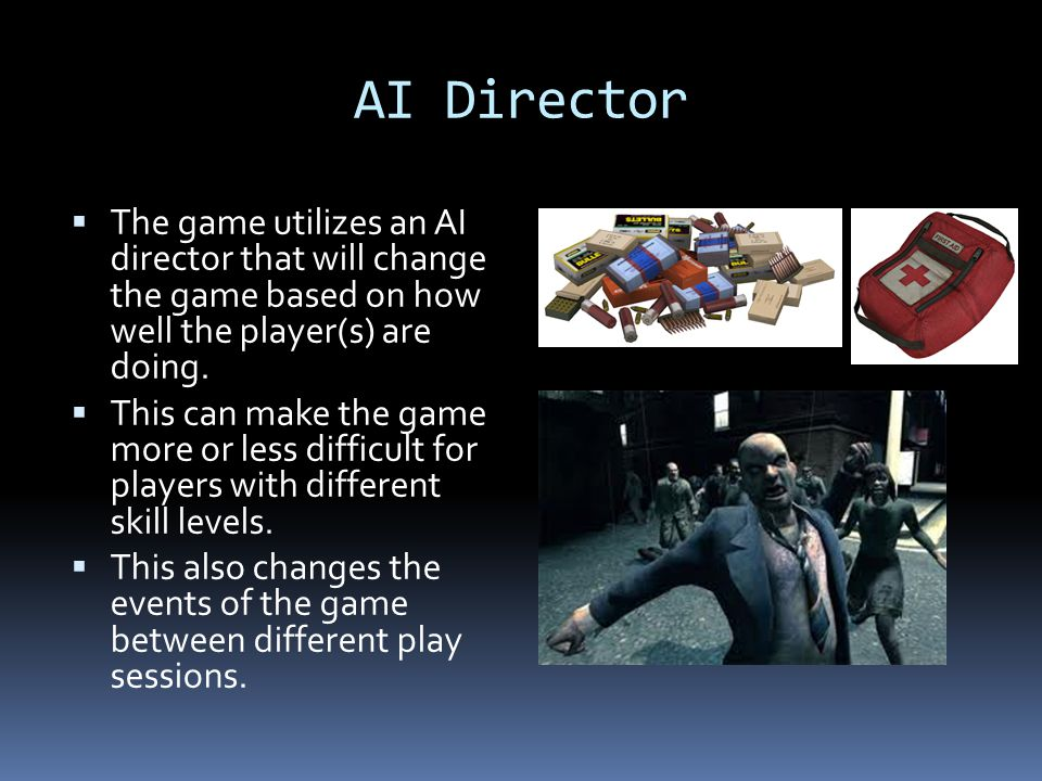 AI Director The game utilizes an AI director that will change the game based on how well the player(s) are doing.