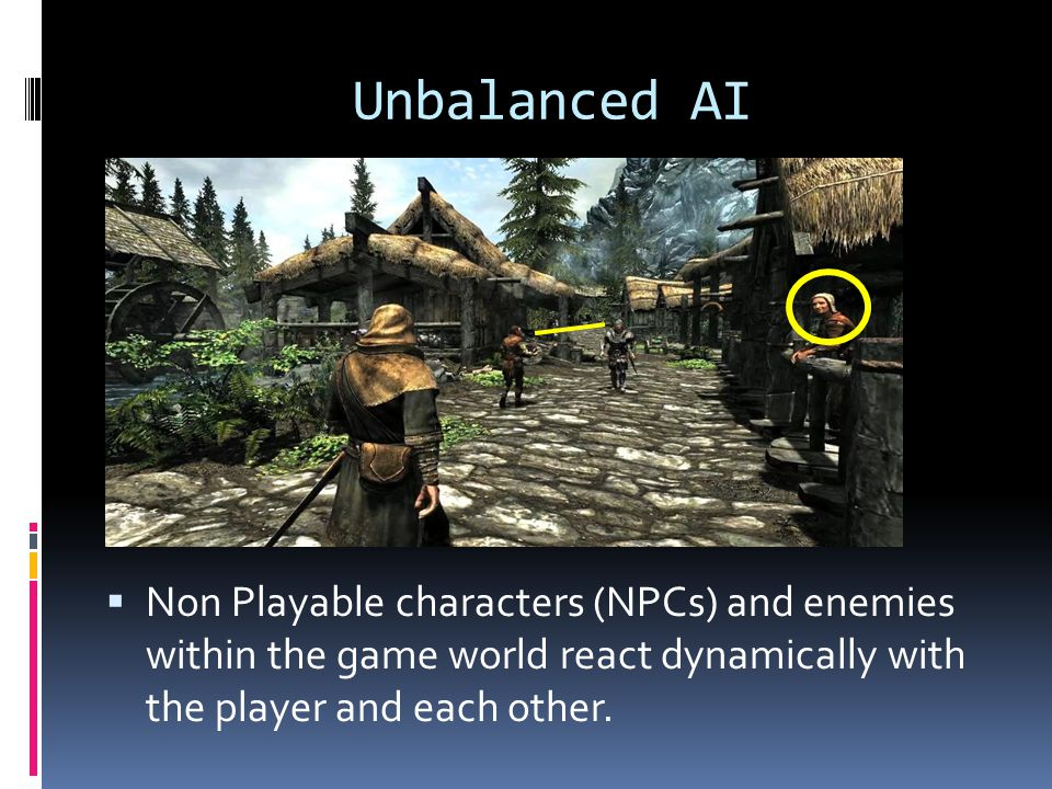 Unbalanced AI Non Playable characters (NPCs) and enemies within the game world react dynamically with the player and each other.