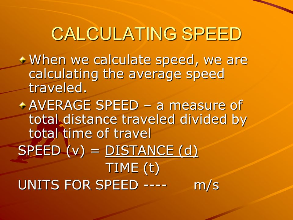 CALCULATING SPEED When we calculate speed, we are calculating the average speed traveled.