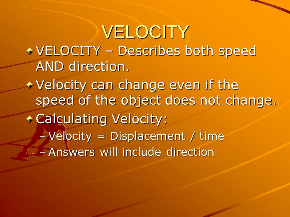VELOCITY VELOCITY – Describes both speed AND direction.