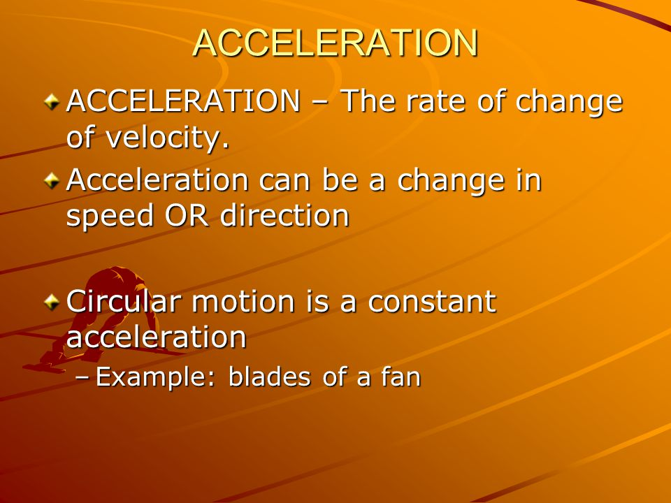 ACCELERATION ACCELERATION – The rate of change of velocity.