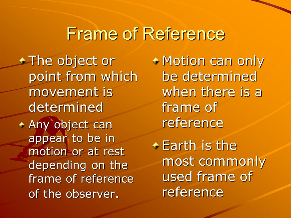 Frame of Reference The object or point from which movement is determined.