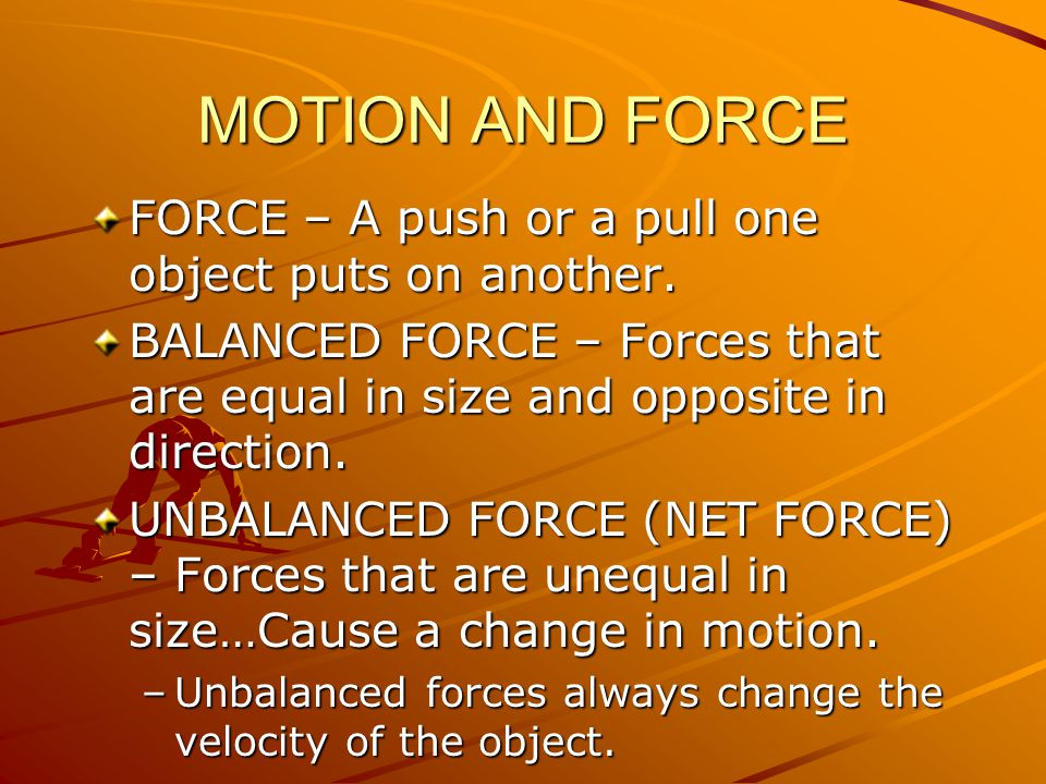 MOTION AND FORCE FORCE – A push or a pull one object puts on another.