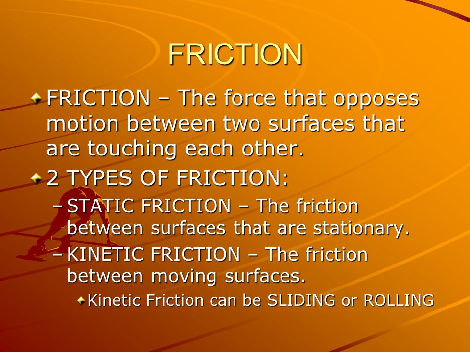 FRICTION FRICTION – The force that opposes motion between two surfaces that are touching each other.