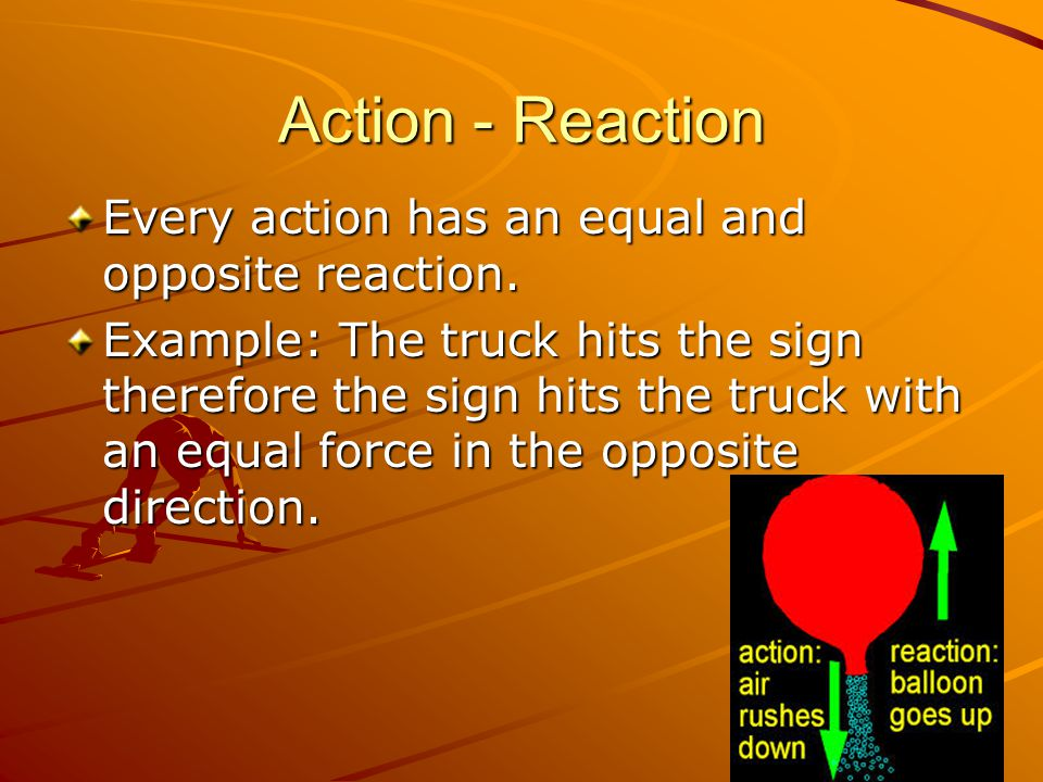 Action - Reaction Every action has an equal and opposite reaction.