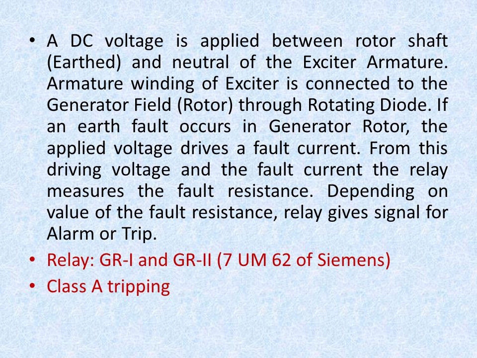 A DC voltage is applied between rotor shaft (Earthed) and neutral of the Exciter Armature. Armature winding of Exciter is connected to the Generator Field (Rotor) through Rotating Diode. If an earth fault occurs in Generator Rotor, the applied voltage drives a fault current. From this driving voltage and the fault current the relay measures the fault resistance. Depending on value of the fault resistance, relay gives signal for Alarm or Trip.
