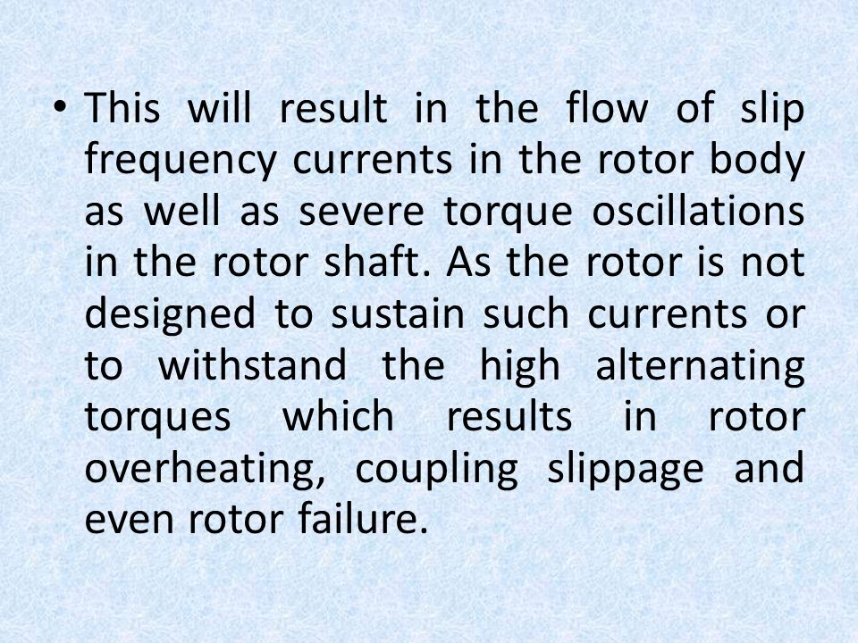 This will result in the flow of slip frequency currents in the rotor body as well as severe torque oscillations in the rotor shaft.