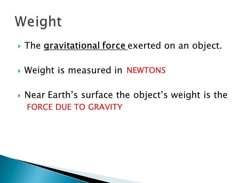 Weight The gravitational force exerted on an object.