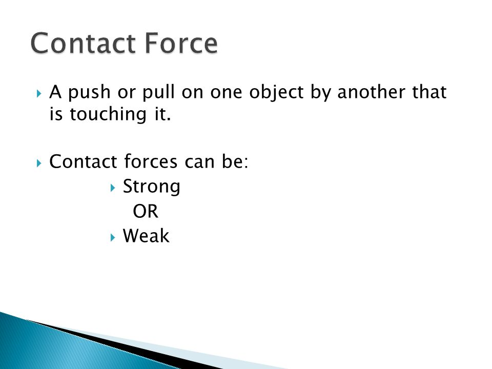 Contact Force A push or pull on one object by another that is touching it. Contact forces can be: