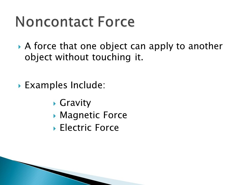 Noncontact Force A force that one object can apply to another object without touching it. Examples Include:
