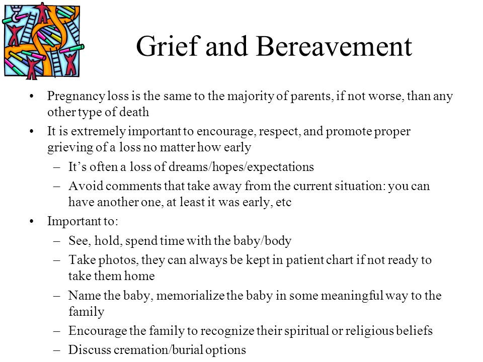 Grief and Bereavement Pregnancy loss is the same to the majority of parents, if not worse, than any other type of death.