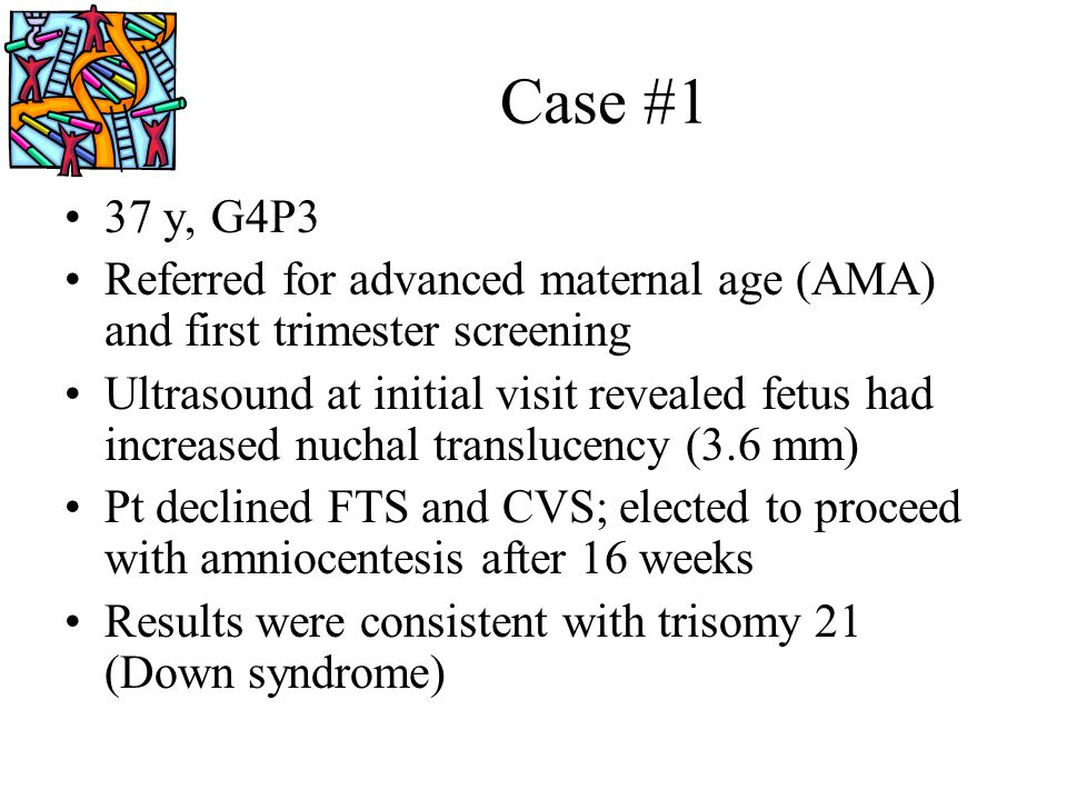 Case #1 37 y, G4P3. Referred for advanced maternal age (AMA) and first trimester screening.