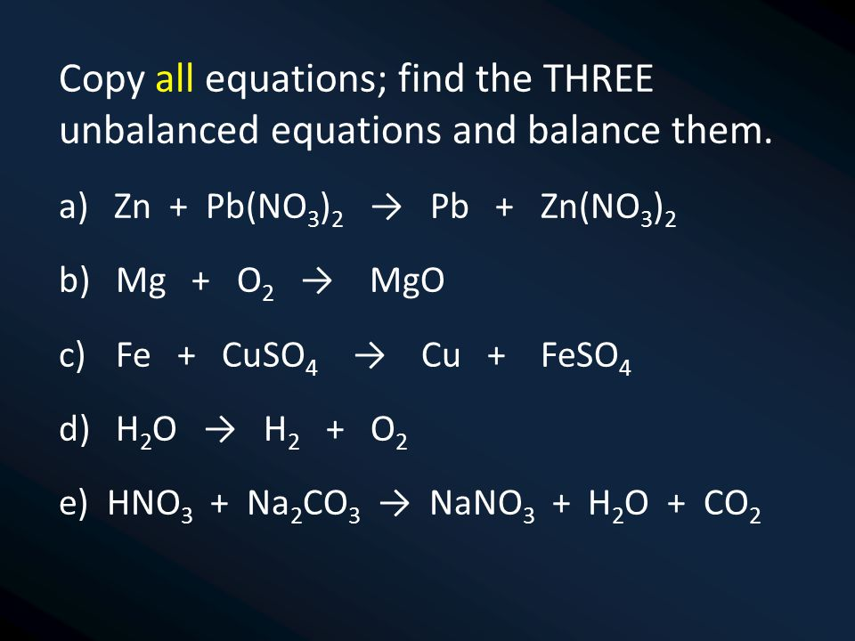Copy all equations; find the THREE unbalanced equations and balance them.