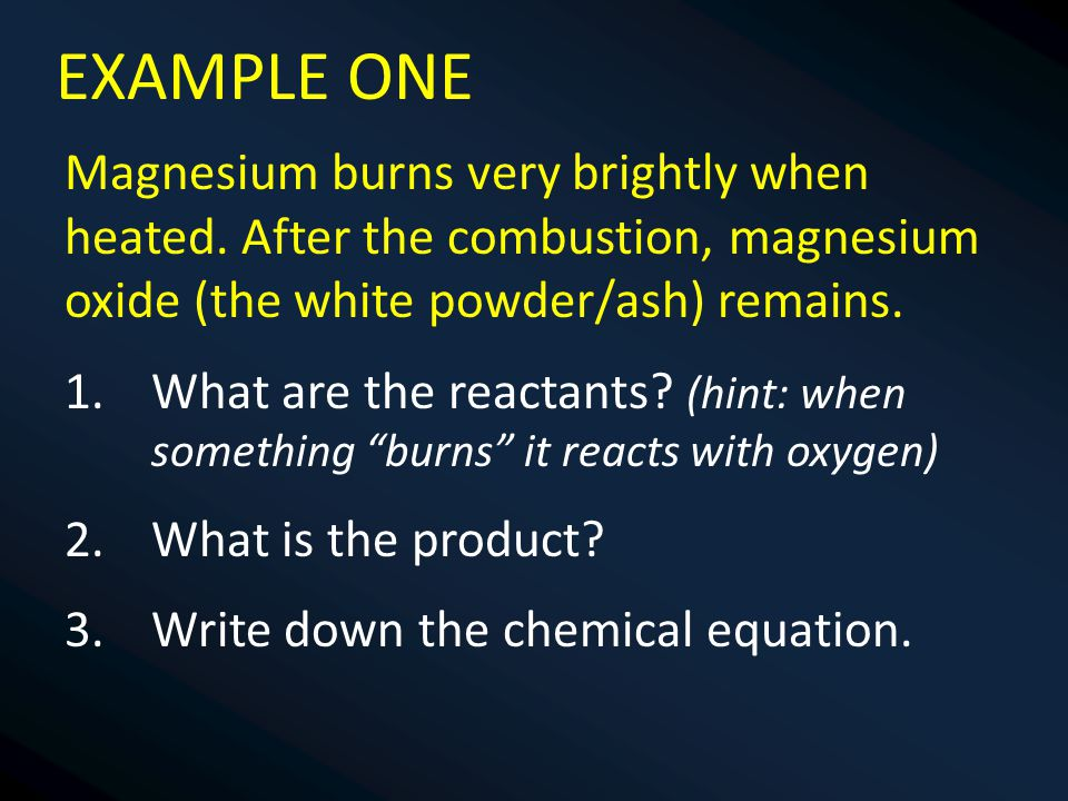 EXAMPLE ONE Magnesium burns very brightly when heated. After the combustion, magnesium oxide (the white powder/ash) remains.