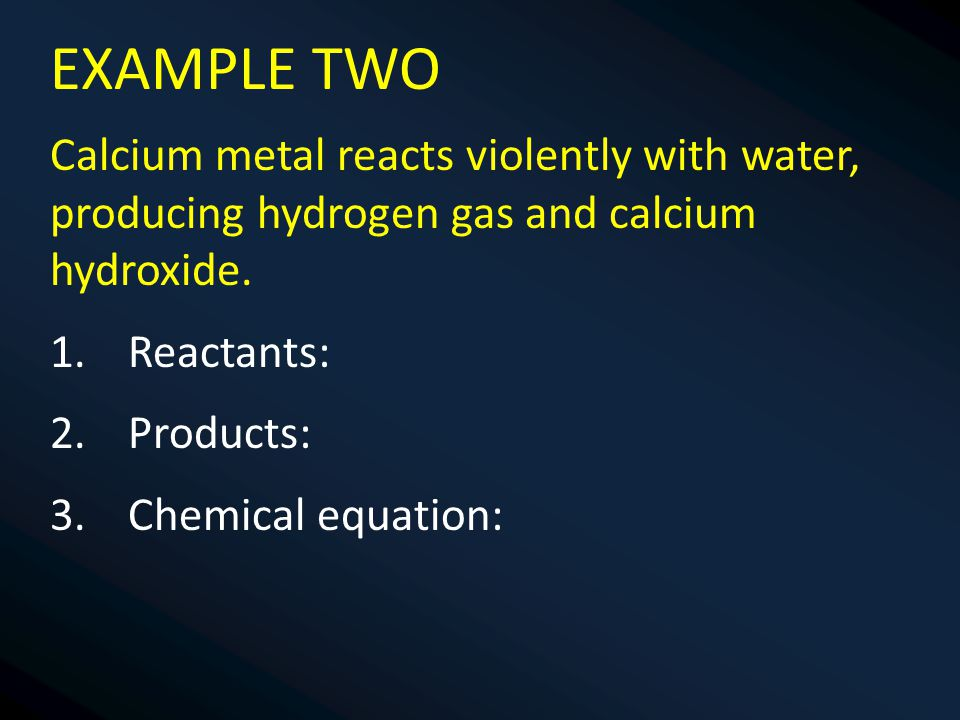 EXAMPLE TWO Calcium metal reacts violently with water, producing hydrogen gas and calcium hydroxide.