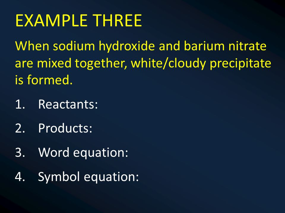 EXAMPLE THREE When sodium hydroxide and barium nitrate are mixed together, white/cloudy precipitate is formed.