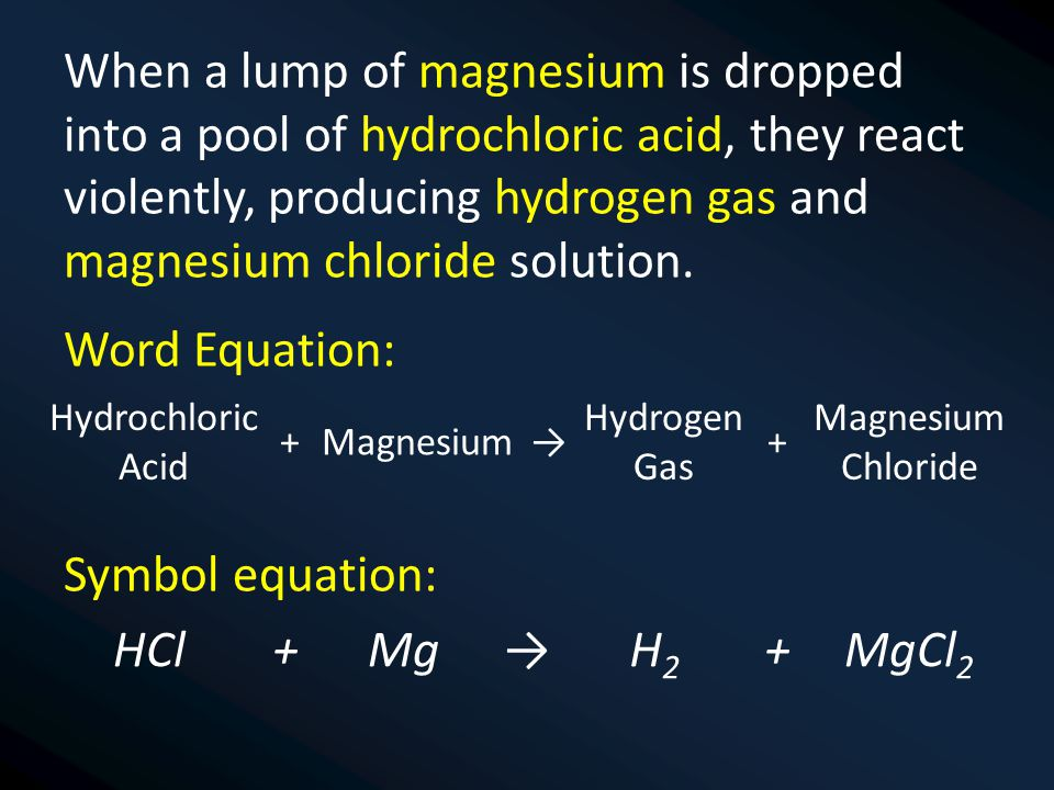 When a lump of magnesium is dropped into a pool of hydrochloric acid, they react violently, producing hydrogen gas and magnesium chloride solution.