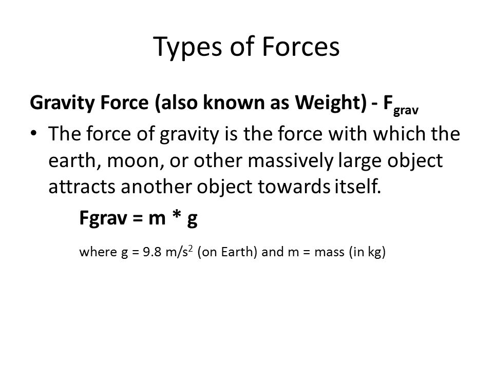 Types of Forces Gravity Force (also known as Weight) - Fgrav