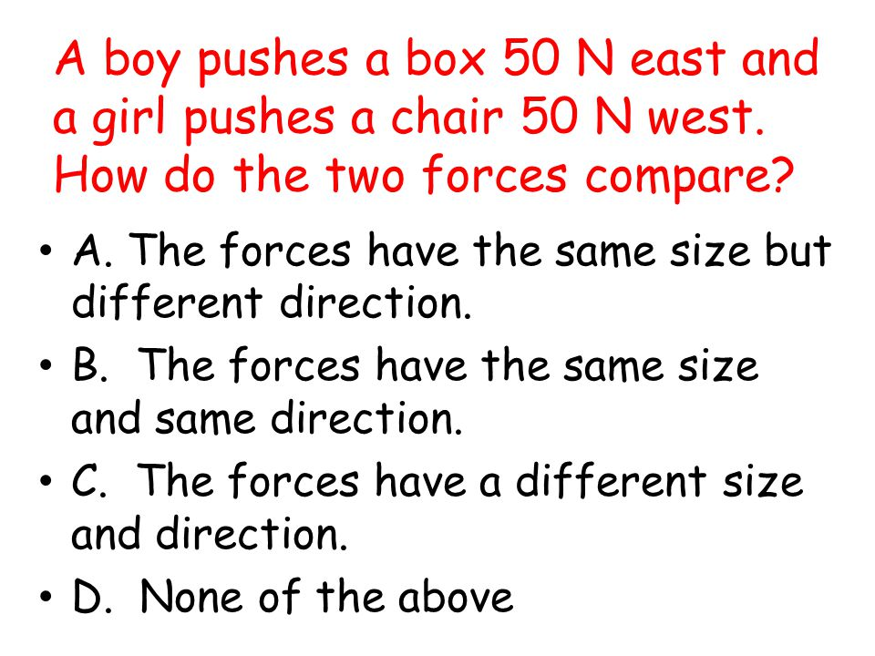 A boy pushes a box 50 N east and a girl pushes a chair 50 N west
