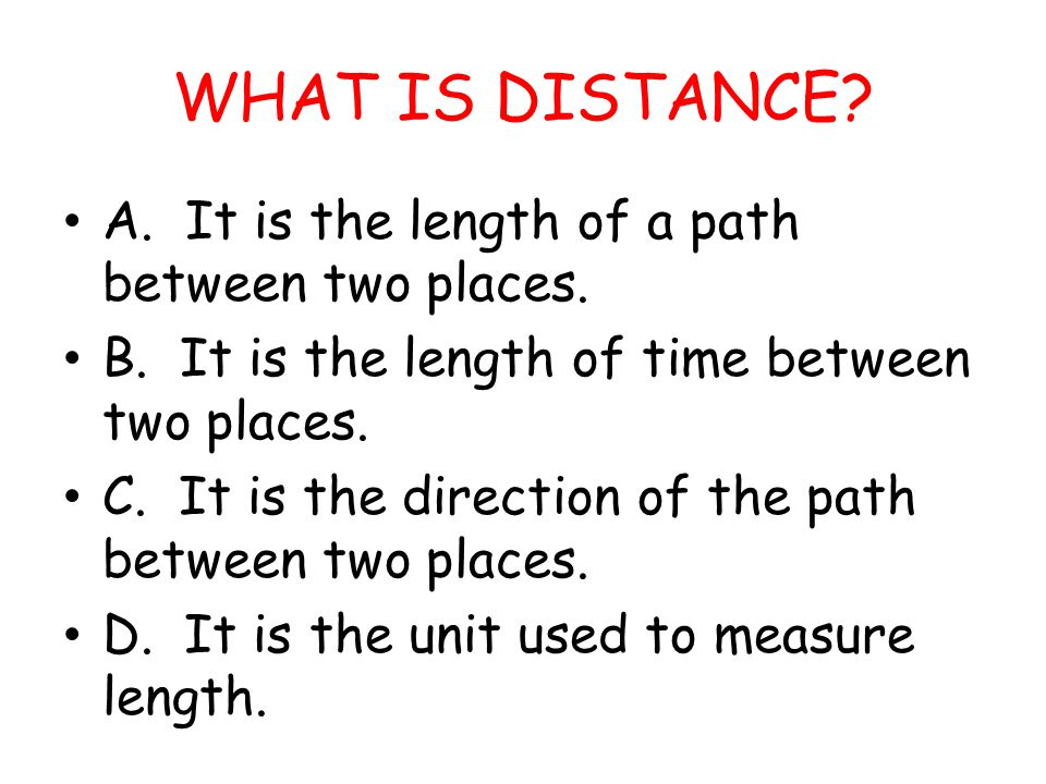 WHAT IS DISTANCE A. It is the length of a path between two places.