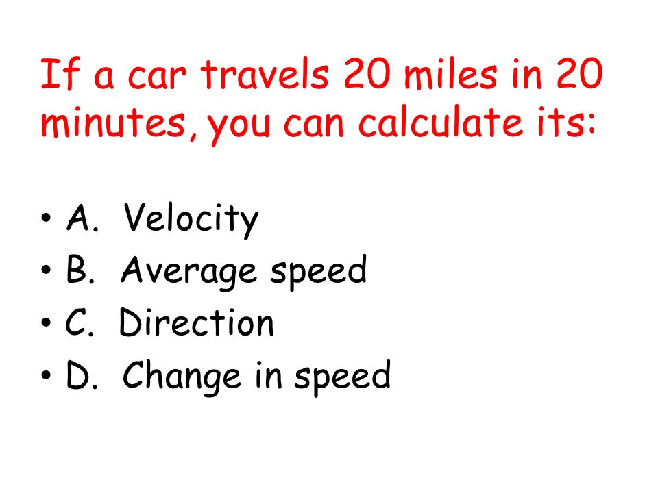 If a car travels 20 miles in 20 minutes, you can calculate its: